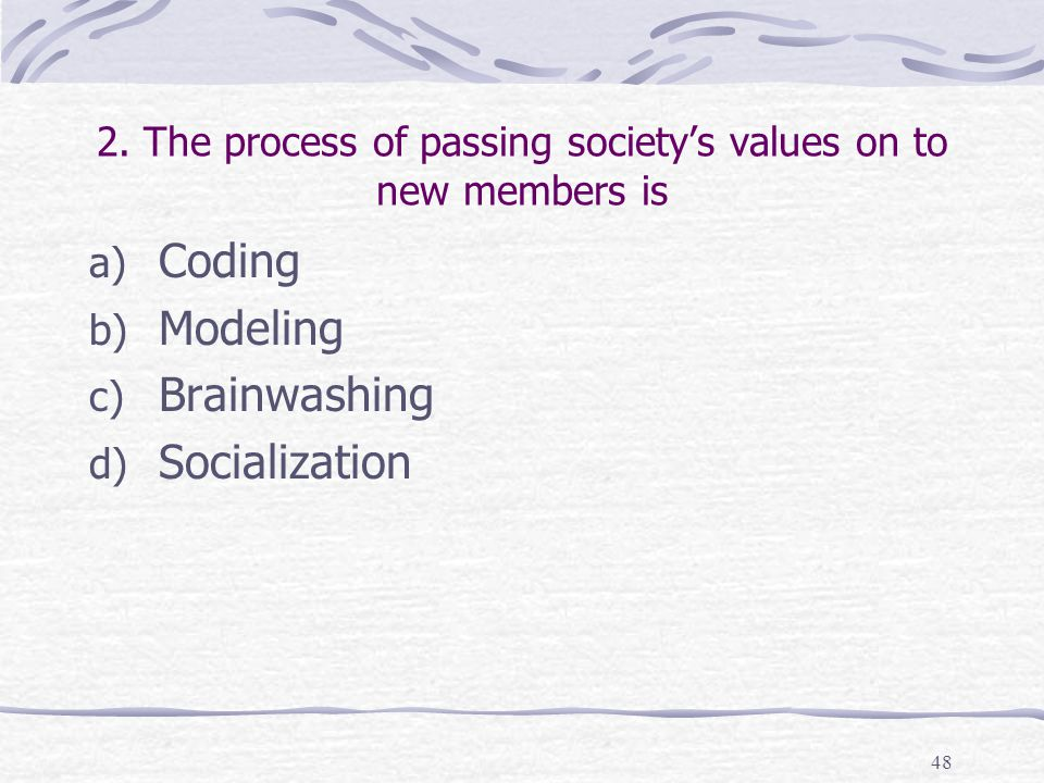 2. The process of passing society's values on to new members is