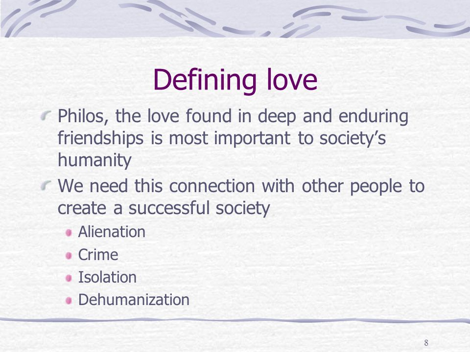 Defining love Philos, the love found in deep and enduring friendships is most important to society's humanity.