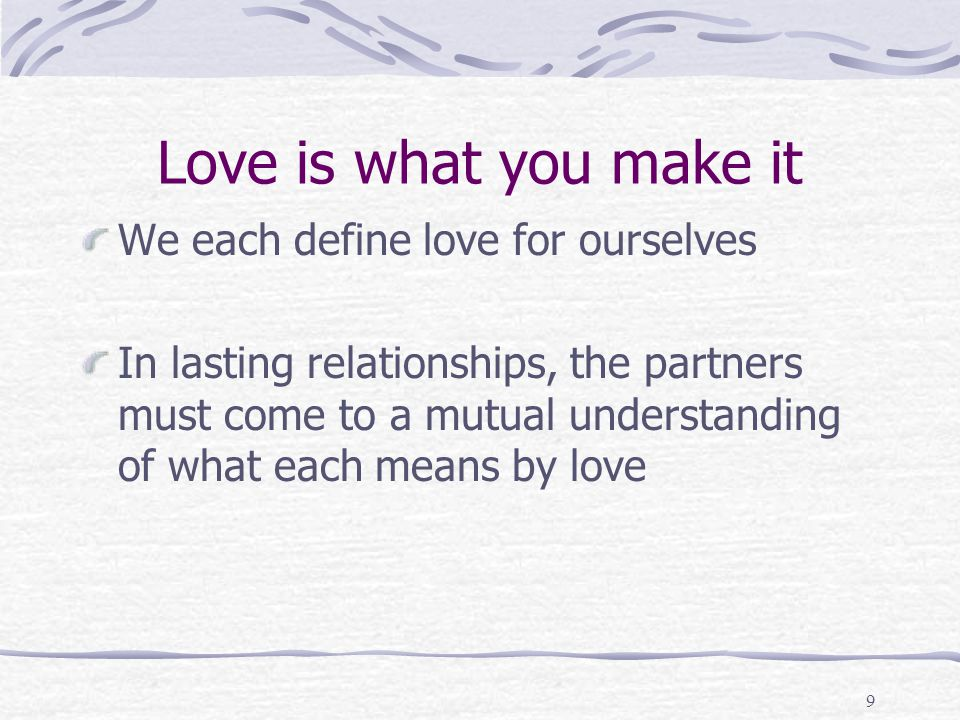 Love is what you make it We each define love for ourselves