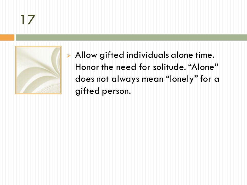 17 Allow gifted individuals alone time. Honor the need for solitude.
