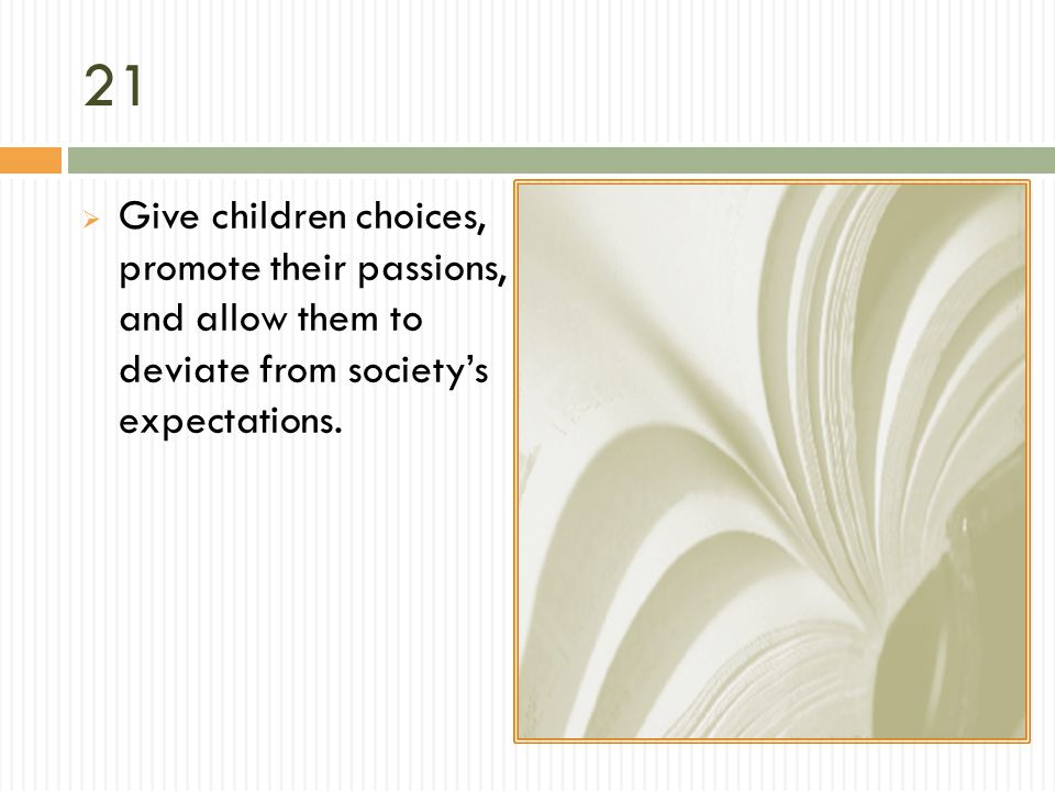 21 Give children choices, promote their passions, and allow them to deviate from society's expectations.