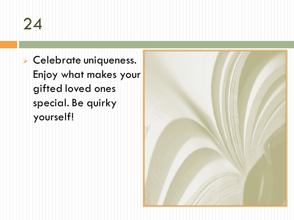 24 Celebrate uniqueness. Enjoy what makes your gifted loved ones special. Be quirky yourself!