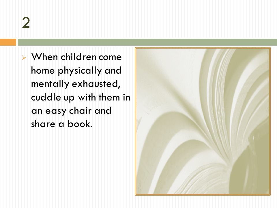 2 When children come home physically and mentally exhausted, cuddle up with them in an easy chair and share a book.