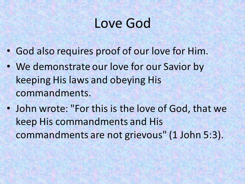 Love God God also requires proof of our love for Him.