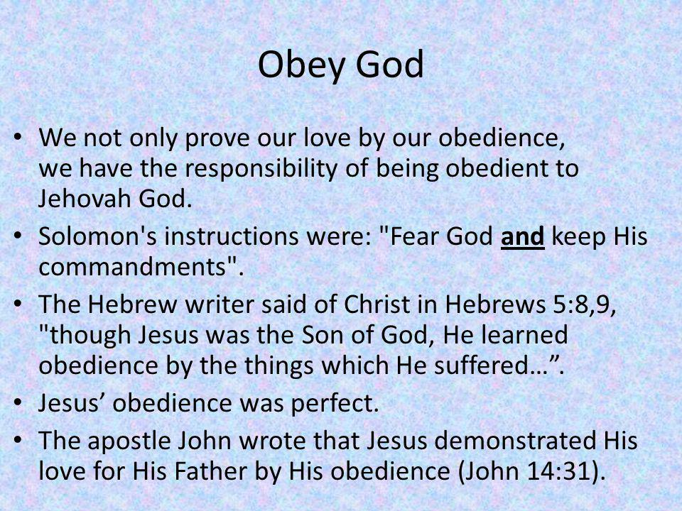 Obey God We not only prove our love by our obedience, we have the responsibility of being obedient to Jehovah God.