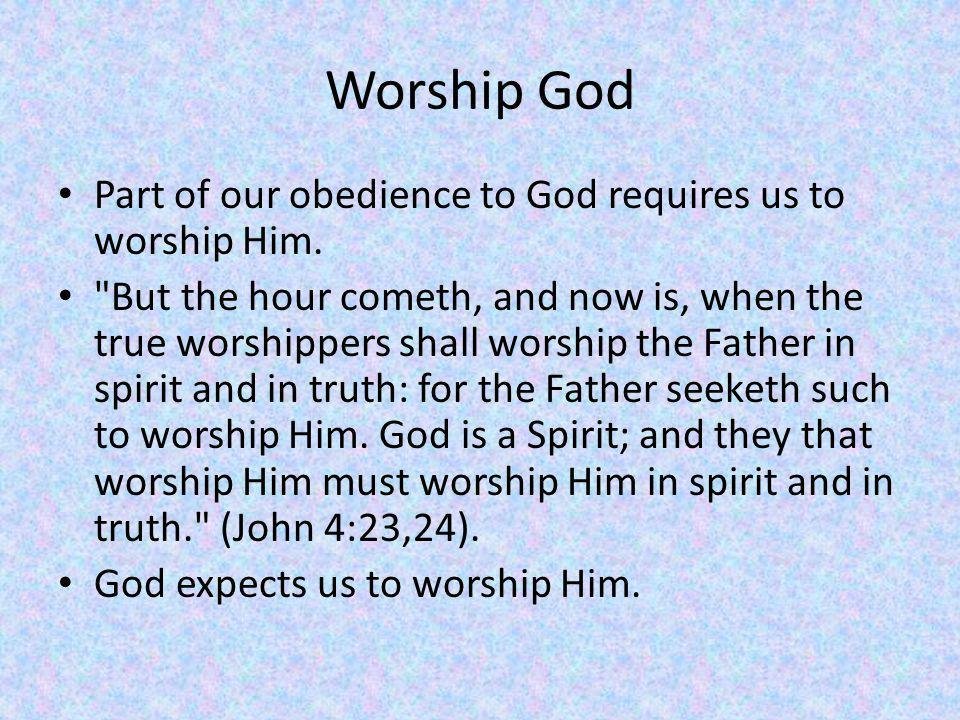Worship God Part of our obedience to God requires us to worship Him.