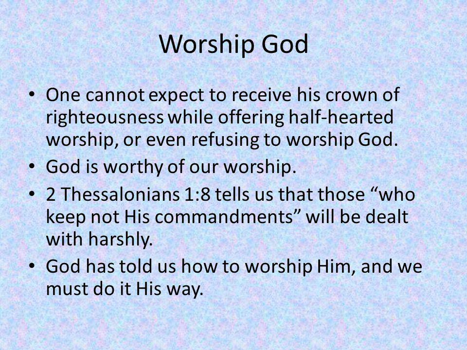 Worship God One cannot expect to receive his crown of righteousness while offering half-hearted worship, or even refusing to worship God.