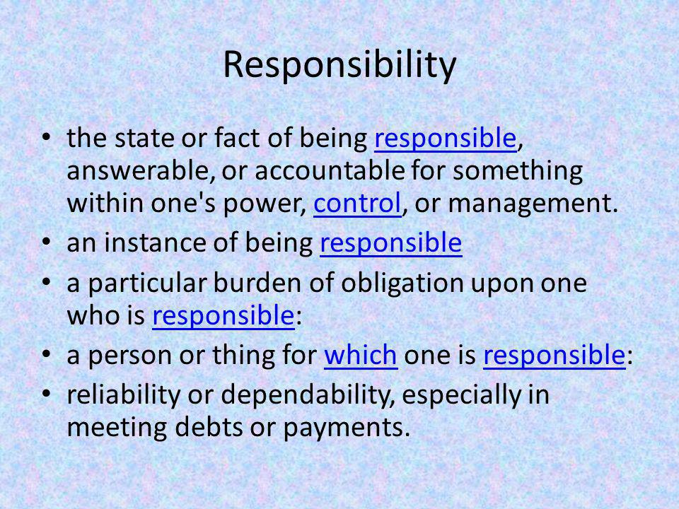 Responsibility the state or fact of being responsible, answerable, or accountable for something within one s power, control, or management.