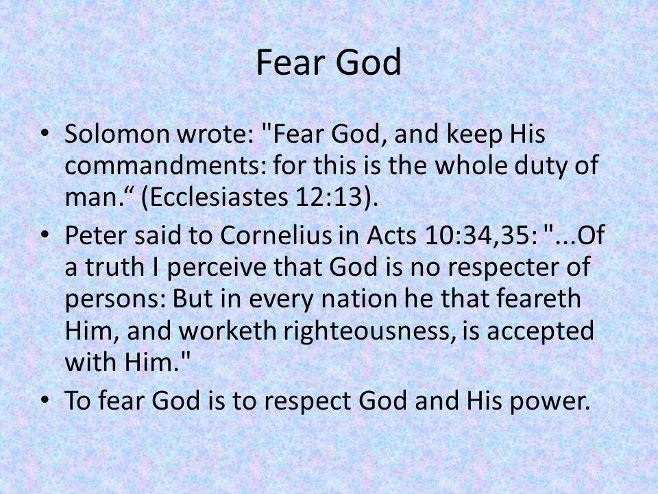Fear God Solomon wrote: Fear God, and keep His commandments: for this is the whole duty of man. (Ecclesiastes 12:13).