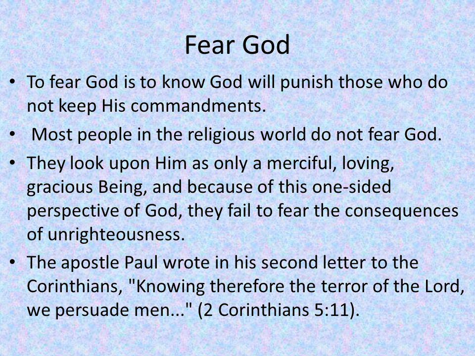 Fear God To fear God is to know God will punish those who do not keep His commandments. Most people in the religious world do not fear God.