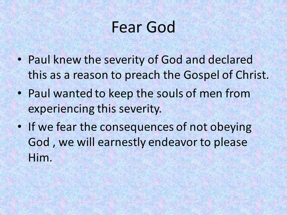 Fear God Paul knew the severity of God and declared this as a reason to preach the Gospel of Christ.
