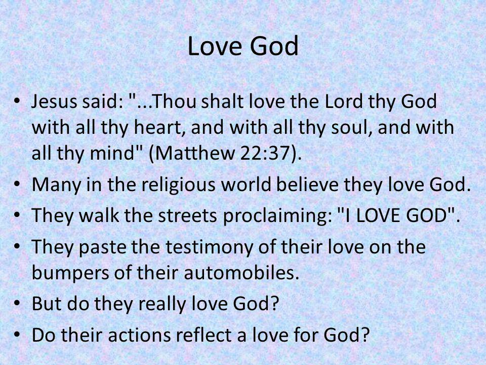 Love God Jesus said: ...Thou shalt love the Lord thy God with all thy heart, and with all thy soul, and with all thy mind (Matthew 22:37).