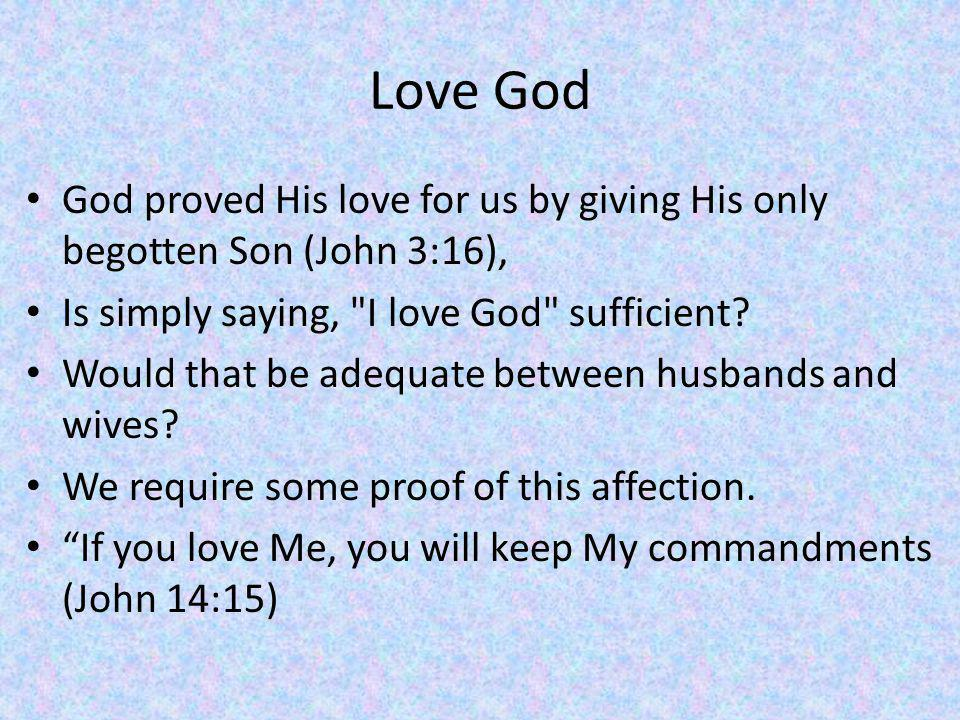 Love God God proved His love for us by giving His only begotten Son (John 3:16), Is simply saying, I love God sufficient