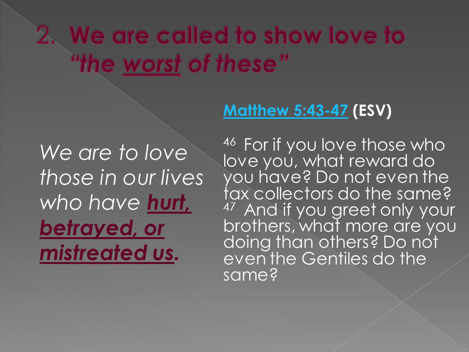 2. We are called to show love to the worst of these