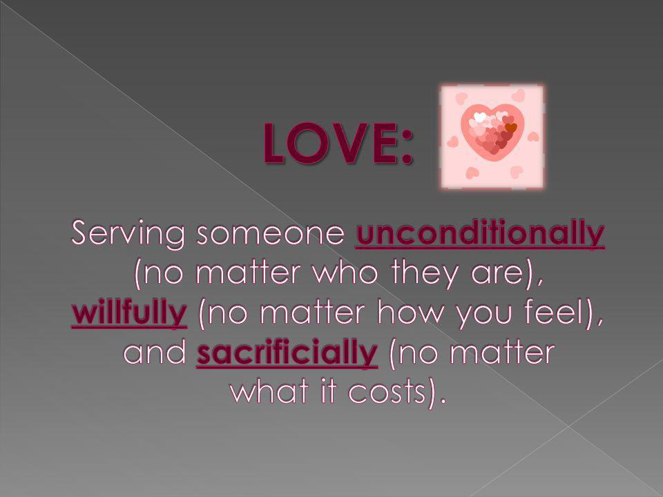 LOVE: Serving someone unconditionally (no matter who they are), willfully (no matter how you feel), and sacrificially (no matter what it costs).