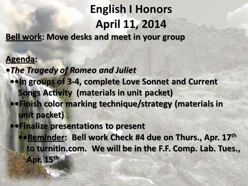 English I Honors April 11, 2014. Bell work: Move desks and meet in your group. Agenda: •The Tragedy of Romeo and Juliet.