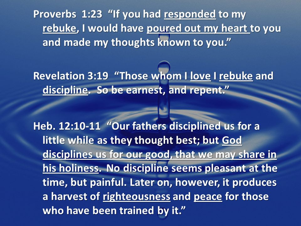 Proverbs 1:23 If you had responded to my rebuke, I would have poured out my heart to you and made my thoughts known to you. Revelation 3:19 Those whom I love I rebuke and discipline.