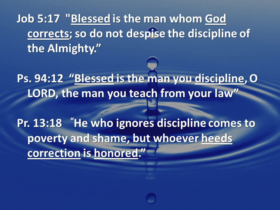 Job 5:17 Blessed is the man whom God corrects; so do not despise the discipline of the Almighty. Ps.