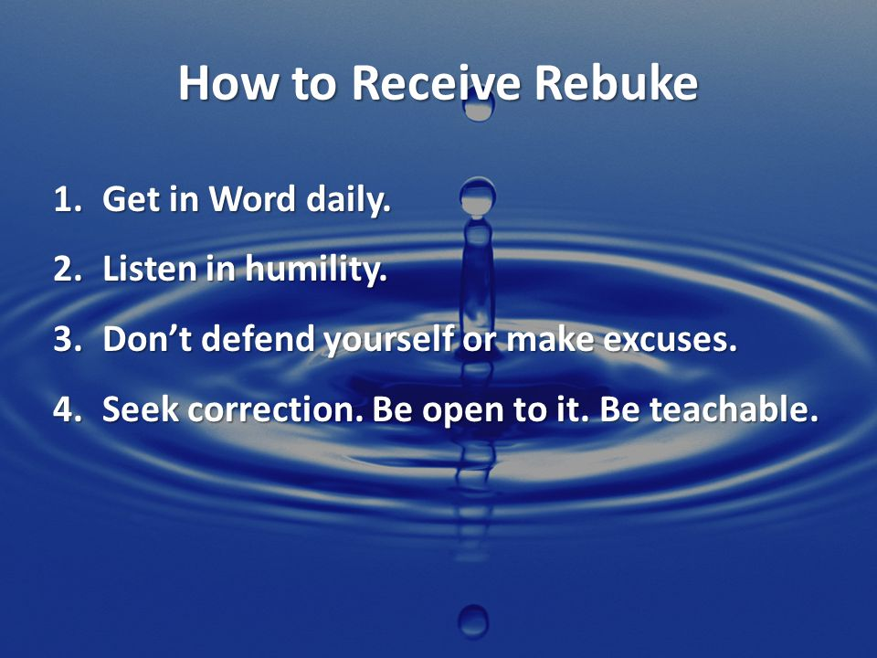 How to Receive Rebuke Get in Word daily. Listen in humility.