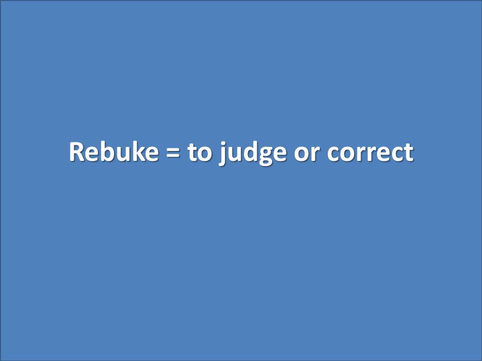Rebuke = to judge or correct