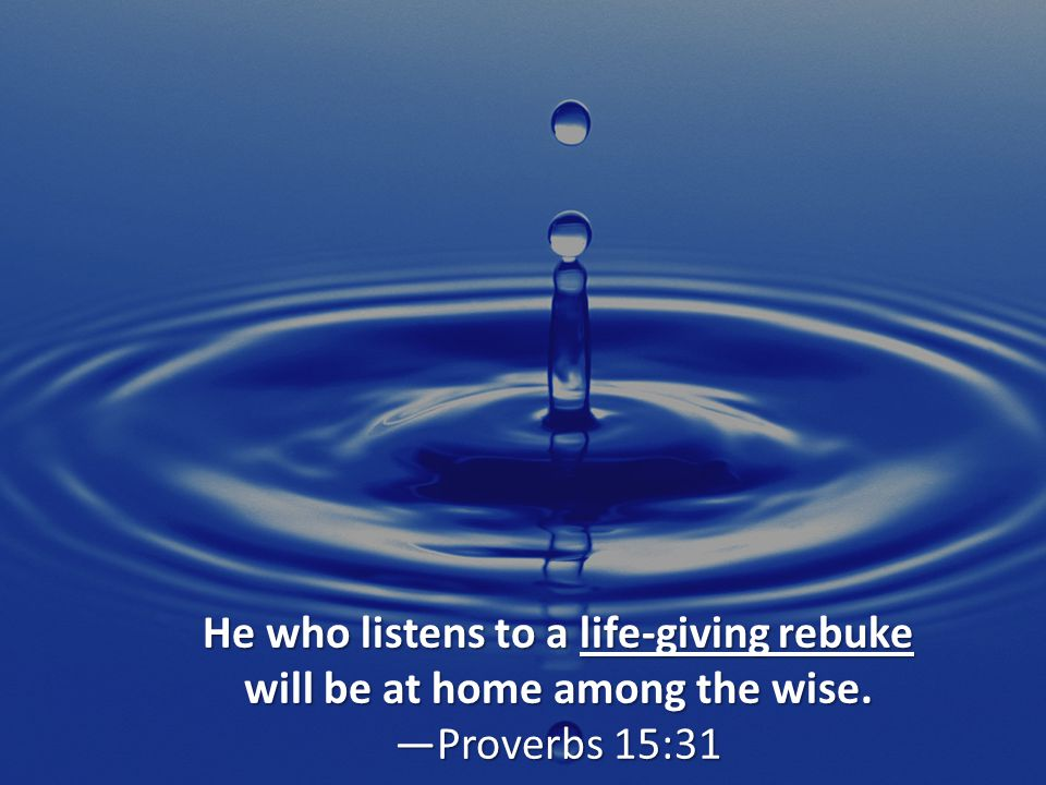 He who listens to a life-giving rebuke will be at home among the wise