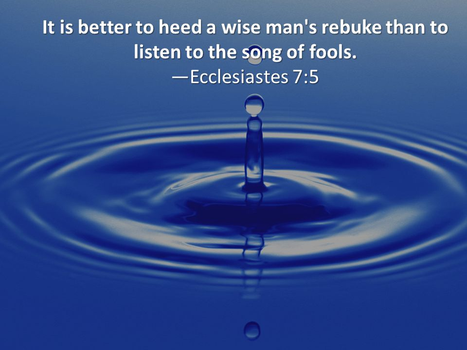 It is better to heed a wise man s rebuke than to listen to the song of fools. —Ecclesiastes 7:5