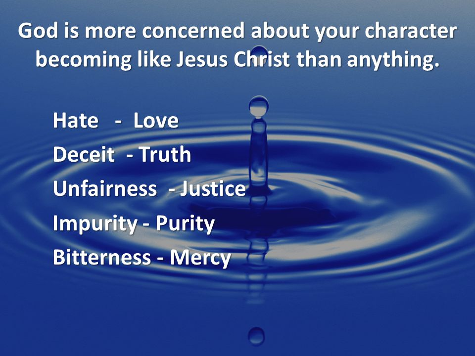 God is more concerned about your character becoming like Jesus Christ than anything.