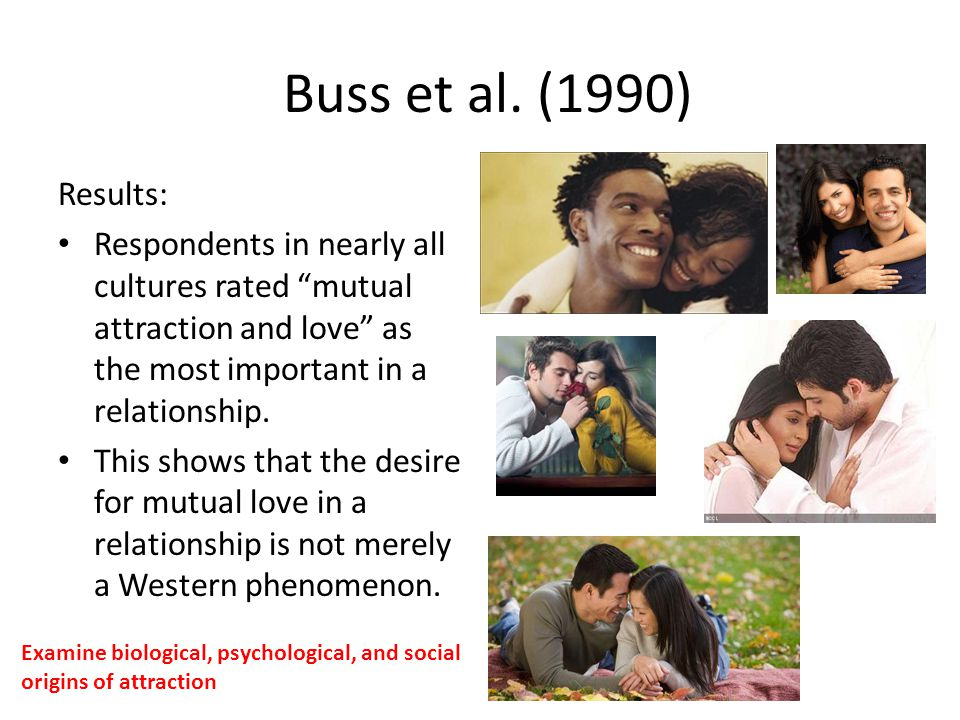 Buss et al. (1990) Results: Respondents in nearly all cultures rated mutual attraction and love as the most important in a relationship.