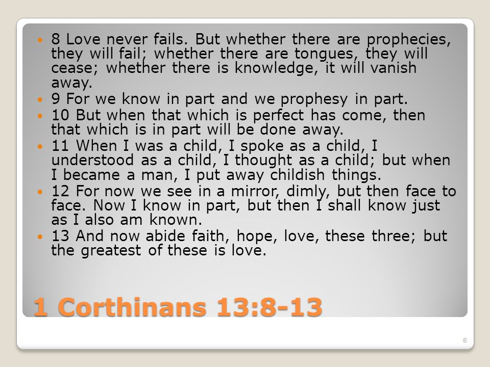 8 Love never fails. But whether there are prophecies, they will fail; whether there are tongues, they will cease; whether there is knowledge, it will vanish away.
