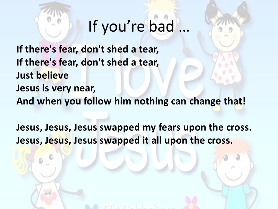 If you're bad … If there s fear, don t shed a tear, Just believe