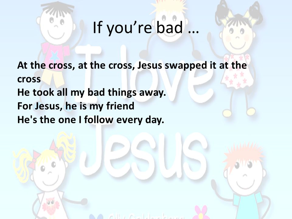 If you're bad … At the cross, at the cross, Jesus swapped it at the cross. He took all my bad things away.