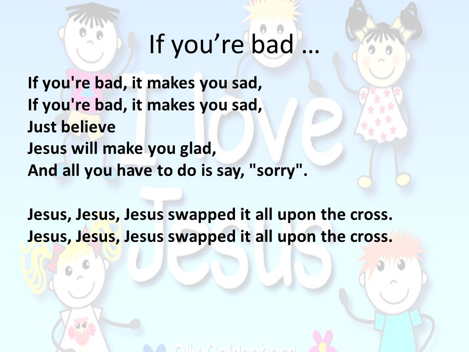 If you're bad … If you re bad, it makes you sad, Just believe
