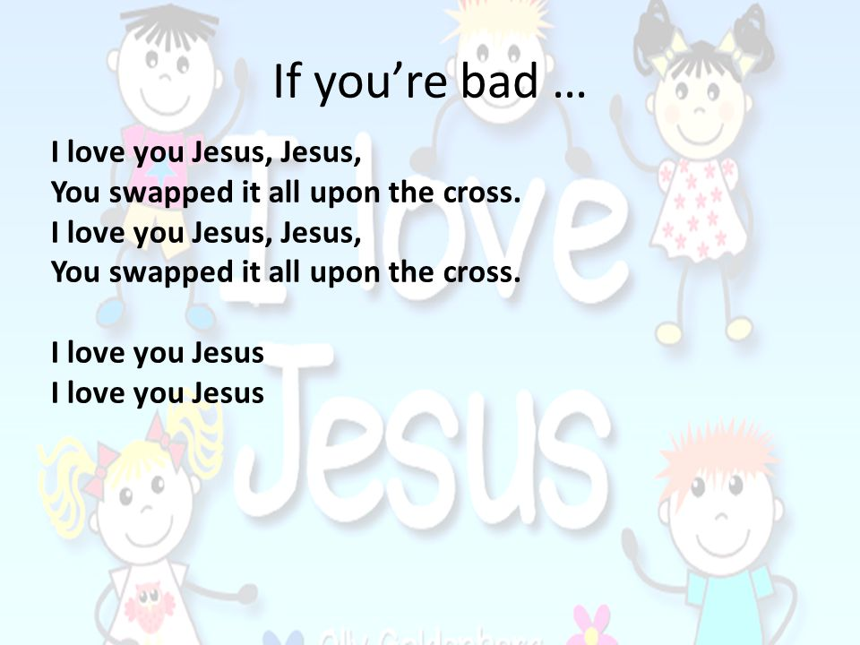 If you're bad … I love you Jesus, Jesus,