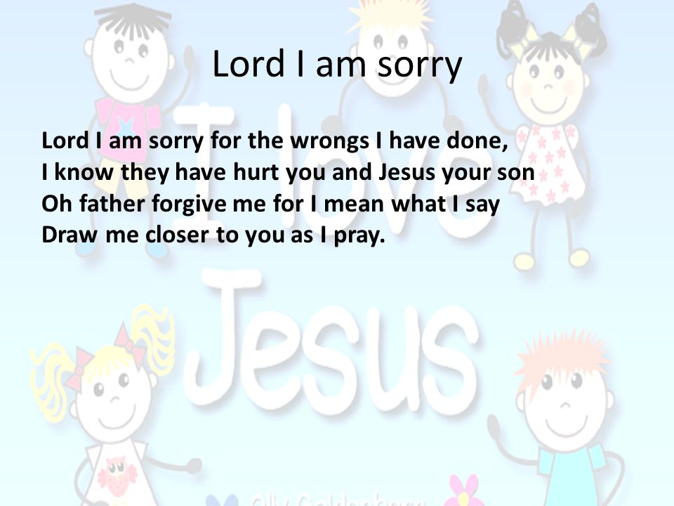 Lord I am sorry Lord I am sorry for the wrongs I have done,