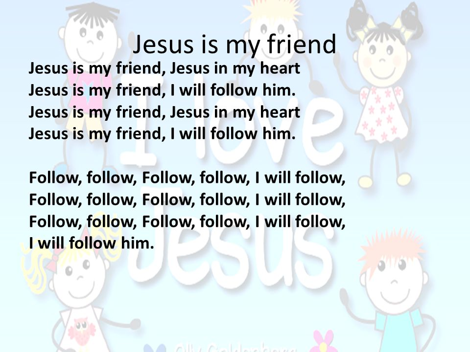 Jesus is my friend Jesus is my friend, Jesus in my heart
