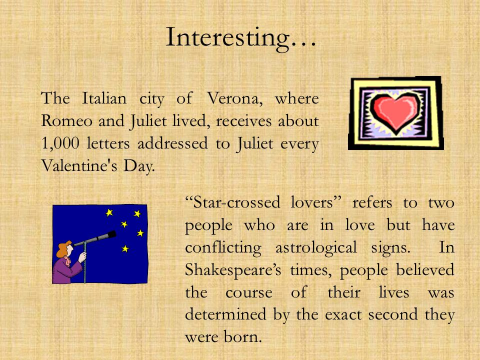 Interesting… The Italian city of Verona, where Romeo and Juliet lived, receives about 1,000 letters addressed to Juliet every Valentine s Day.