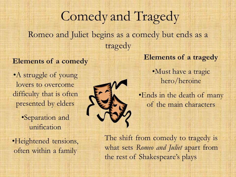 Comedy and Tragedy Romeo and Juliet begins as a comedy but ends as a tragedy. Elements of a tragedy.