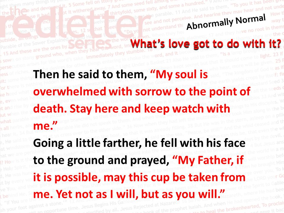 Then he said to them, My soul is overwhelmed with sorrow to the point of death. Stay here and keep watch with me.
