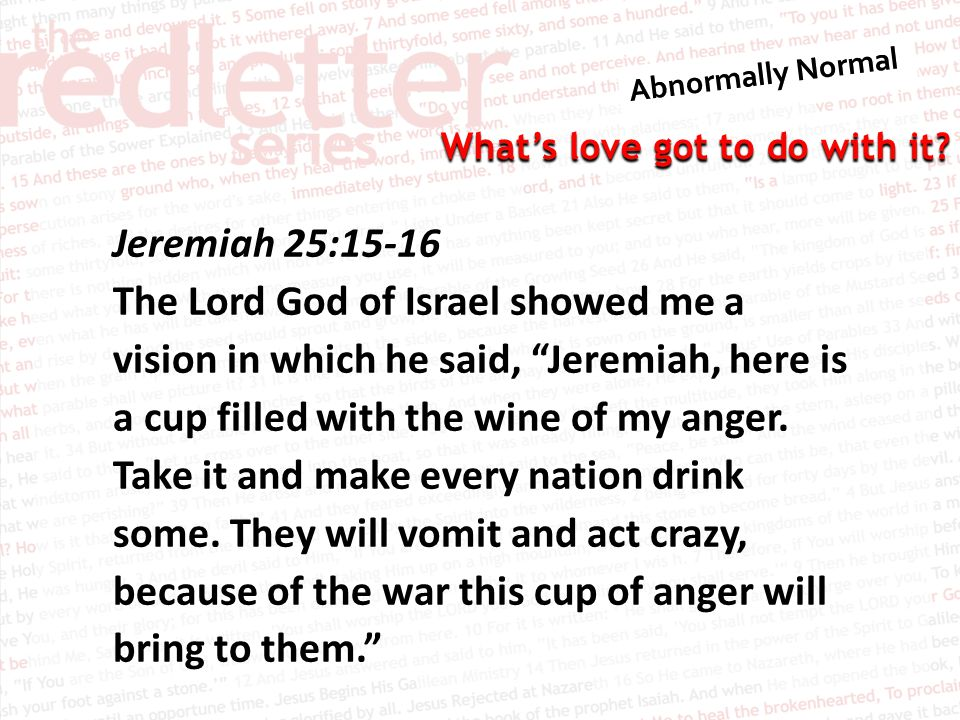 Jeremiah 25:15-16 The Lord God of Israel showed me a vision in which he said, Jeremiah, here is a cup filled with the wine of my anger.