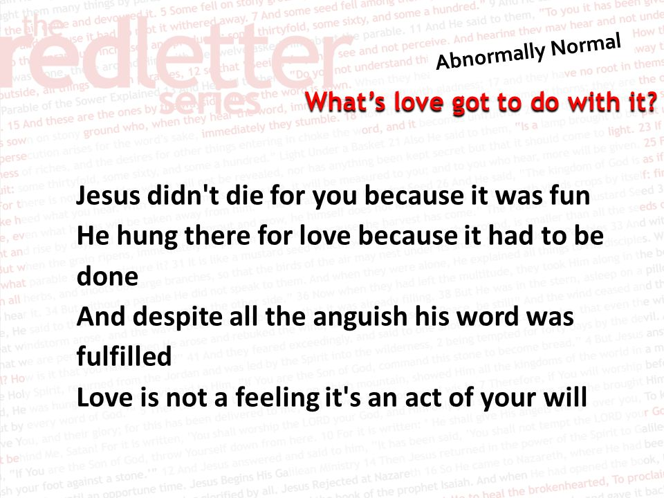 Jesus didn t die for you because it was fun He hung there for love because it had to be done And despite all the anguish his word was fulfilled Love is not a feeling it s an act of your will