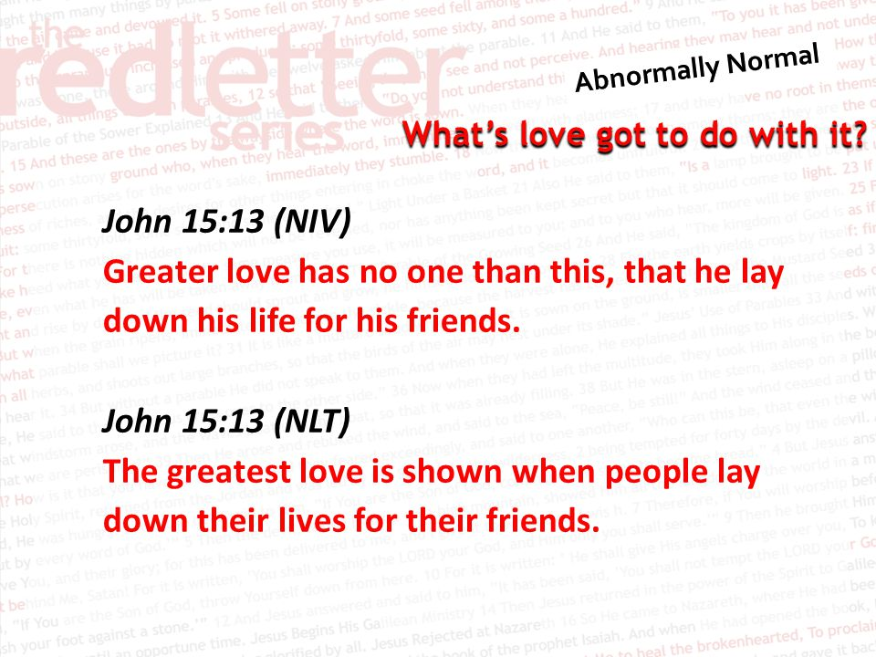 John 15:13 (NIV) Greater love has no one than this, that he lay down his life for his friends.