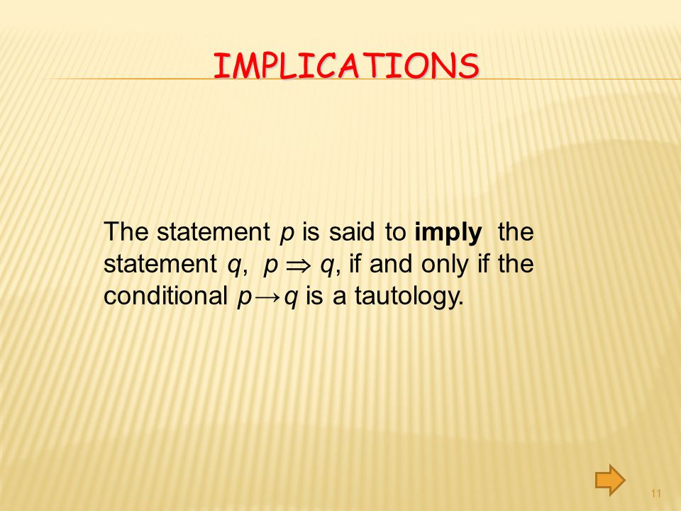 Implications The statement p is said to imply the statement q, p  q, if and only if the conditional p → q is a tautology.