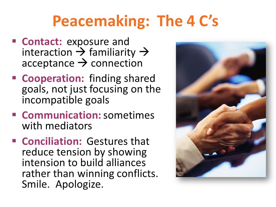 Peacemaking: The 4 C's Contact: exposure and interaction  familiarity  acceptance  connection.