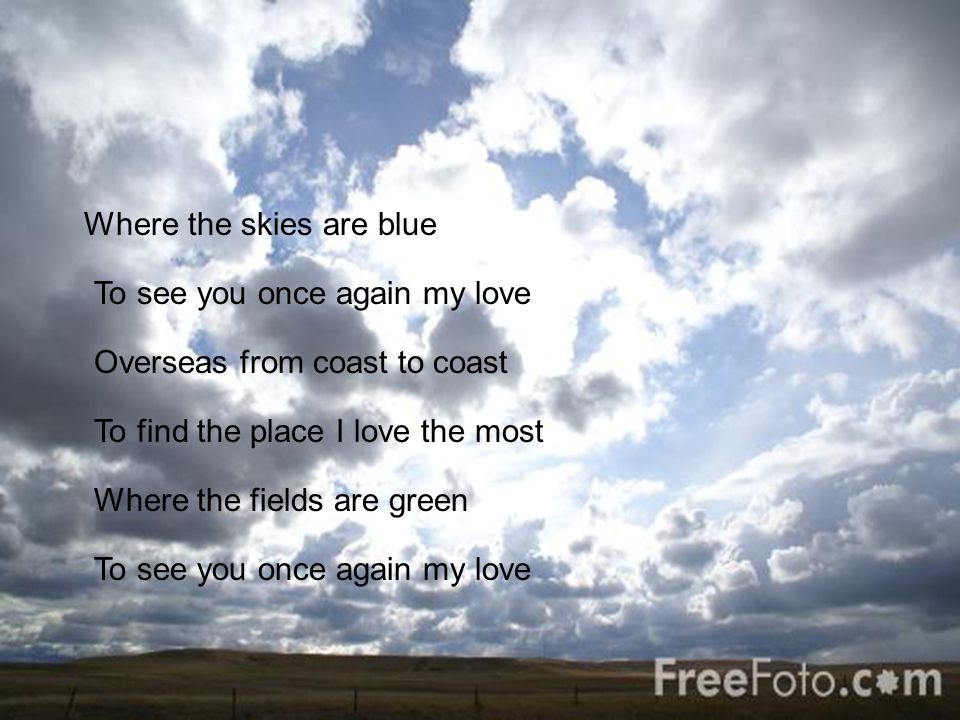 Where the skies are blue To see you once again my love Overseas from coast to coast To find the place I love the most Where the fields are green