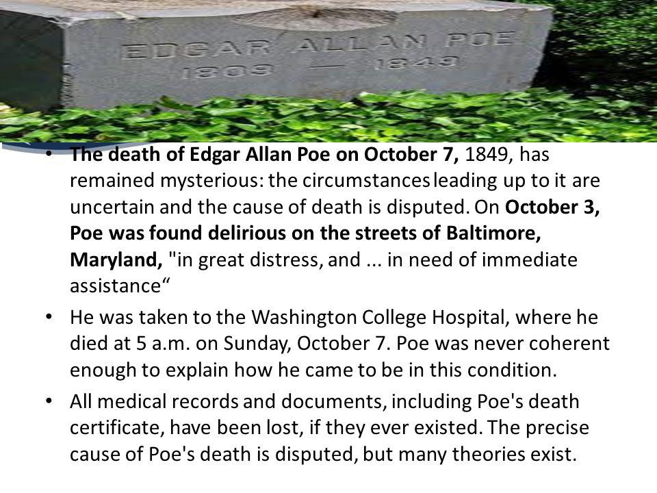 The death of Edgar Allan Poe on October 7, 1849, has remained mysterious: the circumstances leading up to it are uncertain and the cause of death is disputed. On October 3, Poe was found delirious on the streets of Baltimore, Maryland, in great distress, and ... in need of immediate assistance