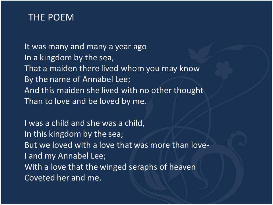 THE POEM It was many and many a year ago In a kingdom by the sea, That a maiden there lived whom you may know By the name of Annabel Lee; And this maiden she lived with no other thought Than to love and be loved by me.