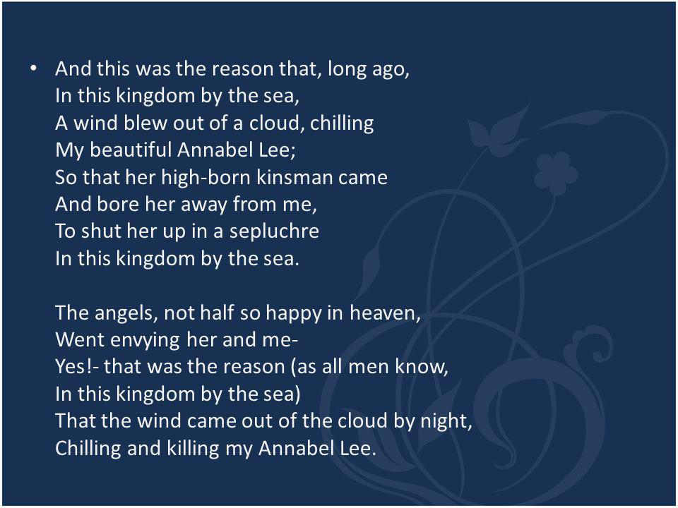 And this was the reason that, long ago, In this kingdom by the sea, A wind blew out of a cloud, chilling My beautiful Annabel Lee; So that her high-born kinsman came And bore her away from me, To shut her up in a sepluchre In this kingdom by the sea.