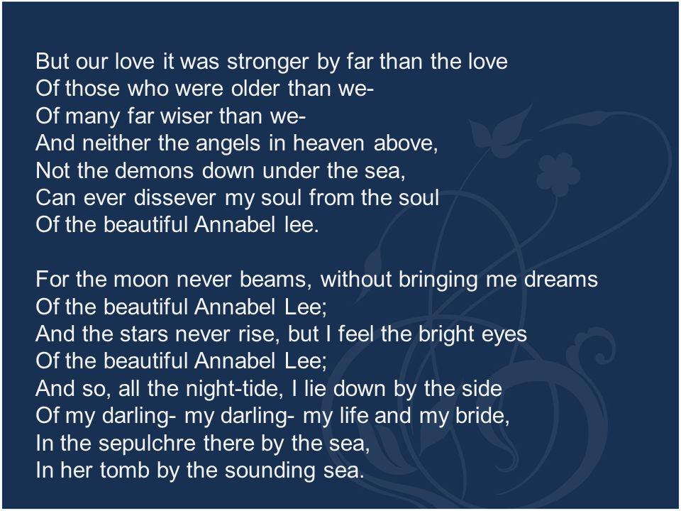 But our love it was stronger by far than the love Of those who were older than we- Of many far wiser than we- And neither the angels in heaven above, Not the demons down under the sea, Can ever dissever my soul from the soul Of the beautiful Annabel lee.