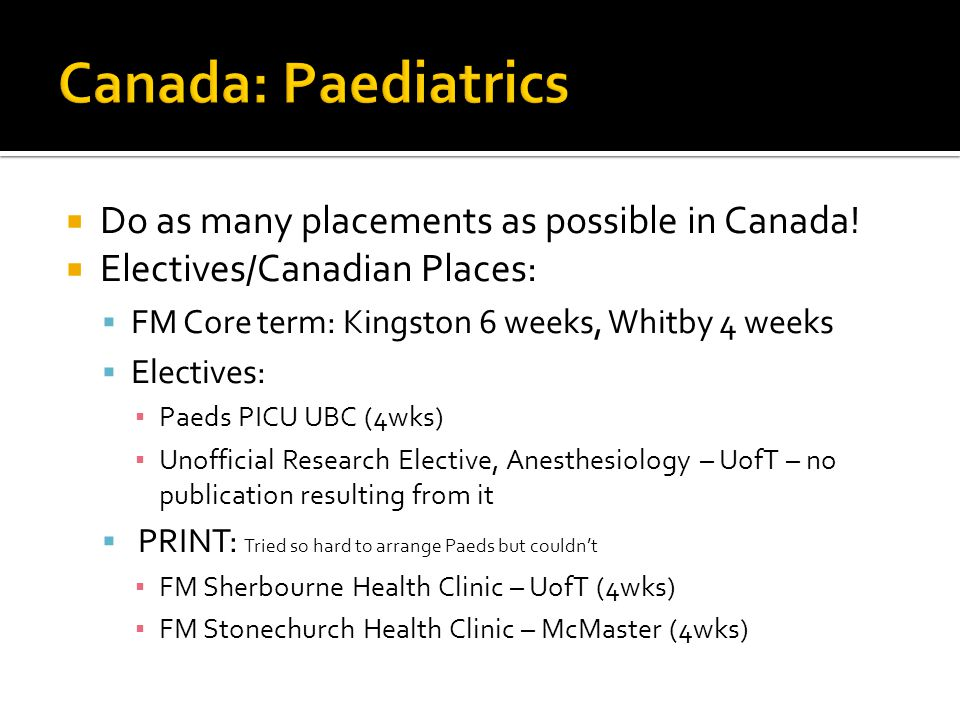 Canada: Paediatrics Do as many placements as possible in Canada!