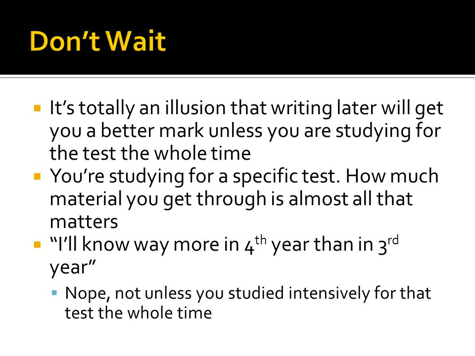 Don't Wait It's totally an illusion that writing later will get you a better mark unless you are studying for the test the whole time.